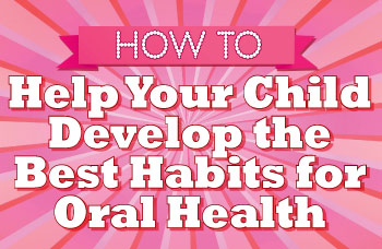 How to Help Your Child Develop the Best Habits for Oral Health.